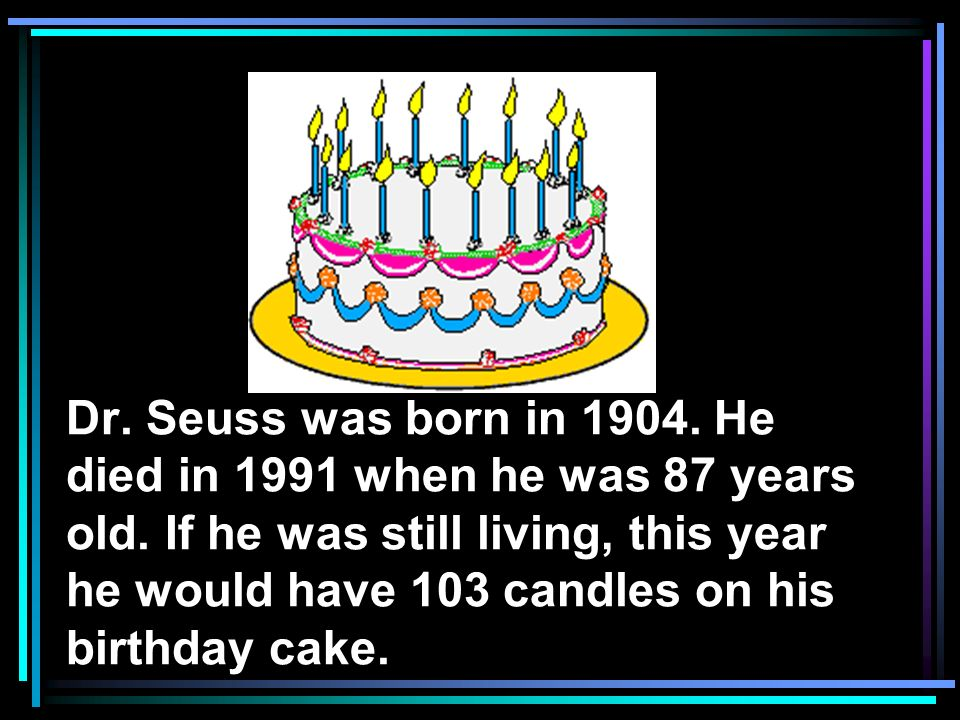 Dr. Seuss was born in 1904. He died in 1991 when he was 87 years old