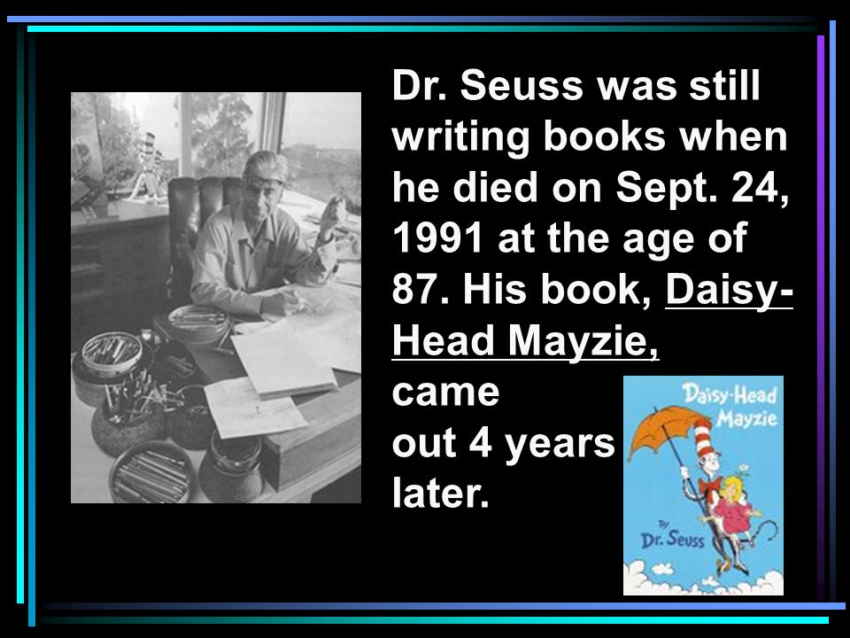 Dr. Seuss was still writing books when. he died on Sept. 24, 1991 at the age of. 87. His book, Daisy-