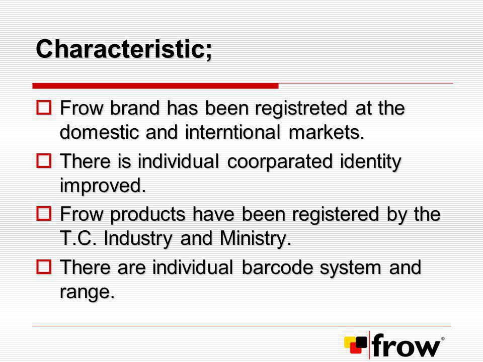 Characteristic; Frow brand has been registreted at the domestic and interntional markets. There is individual coorparated identity improved.