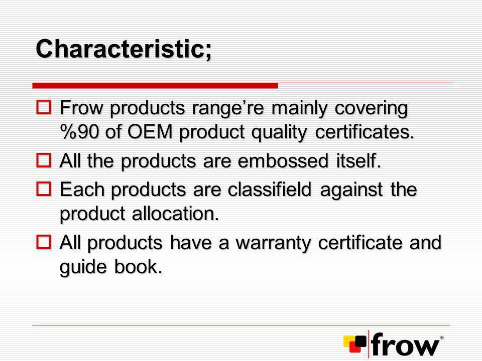 Characteristic; Frow products range're mainly covering %90 of OEM product quality certificates. All the products are embossed itself.
