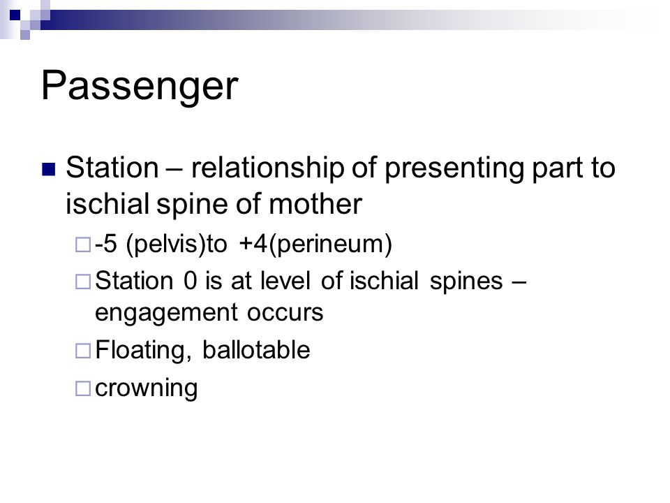 Passenger Station – relationship of presenting part to ischial spine of mother. -5 (pelvis)to +4(perineum)