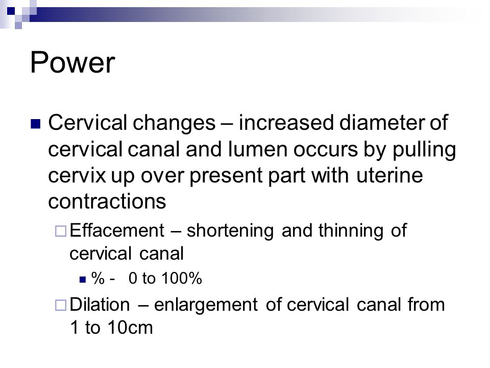 Power Cervical changes – increased diameter of cervical canal and lumen occurs by pulling cervix up over present part with uterine contractions.