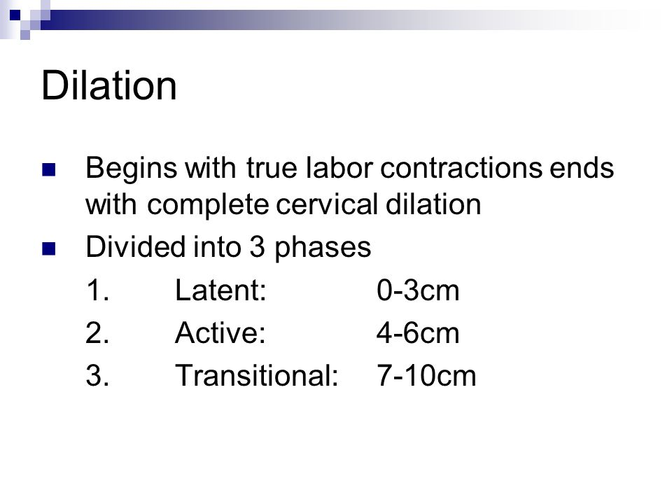 Dilation Begins with true labor contractions ends with complete cervical dilation. Divided into 3 phases.