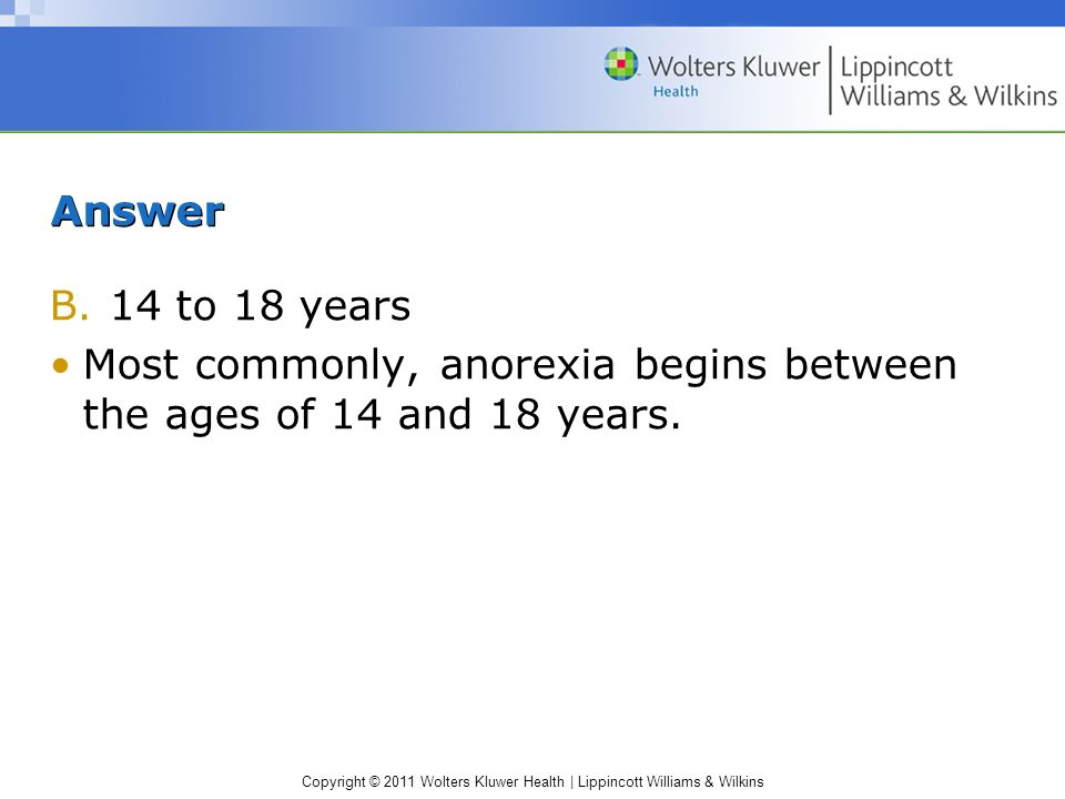 Answer 14 to 18 years Most commonly, anorexia begins between the ages of 14 and 18 years.