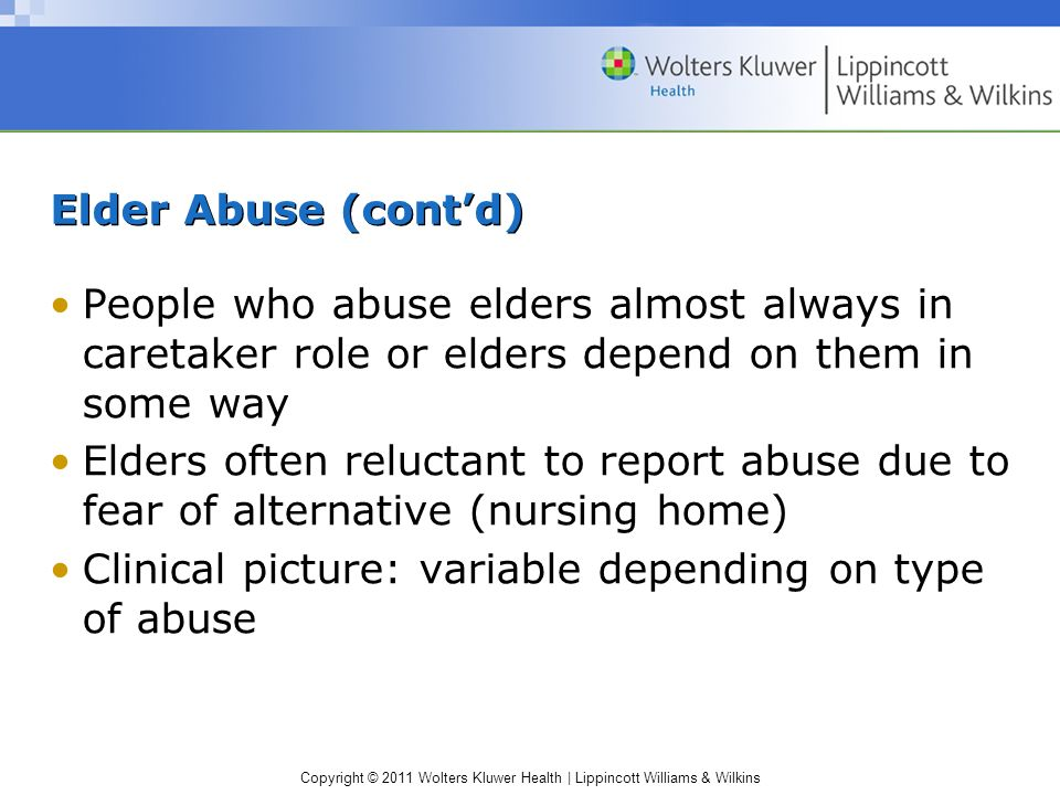 Elder Abuse (cont'd) People who abuse elders almost always in caretaker role or elders depend on them in some way.