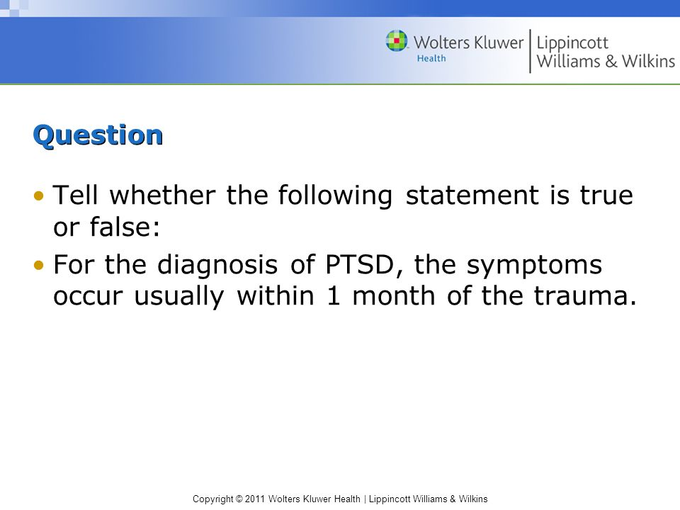 QuestionTell whether the following statement is true or false: For the diagnosis of PTSD, the symptoms occur usually within 1 month of the trauma.