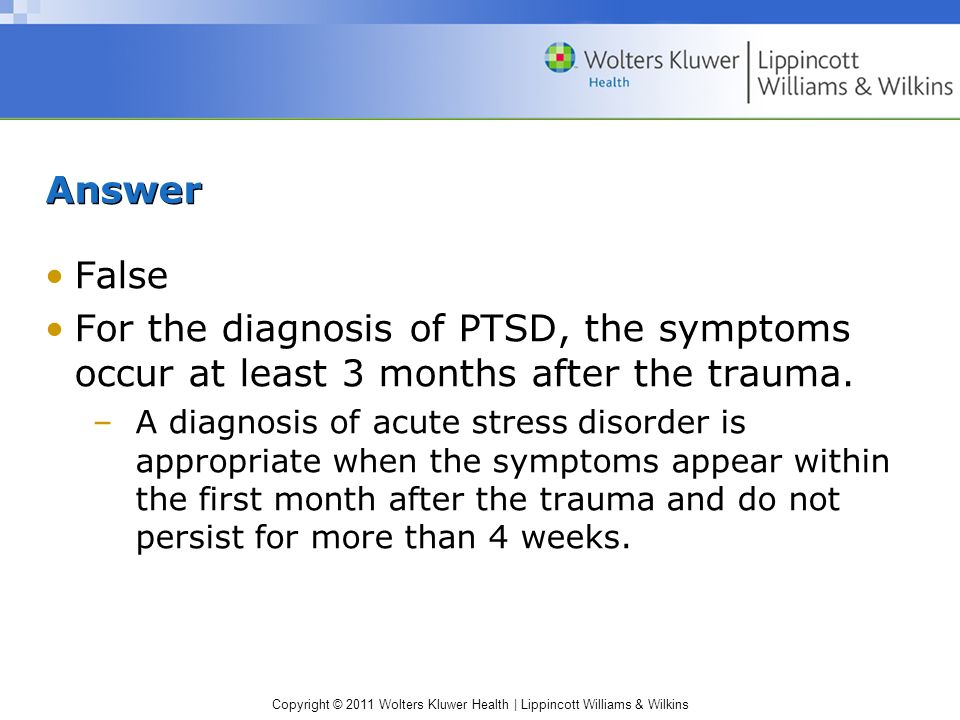 AnswerFalse. For the diagnosis of PTSD, the symptoms occur at least 3 months after the trauma.