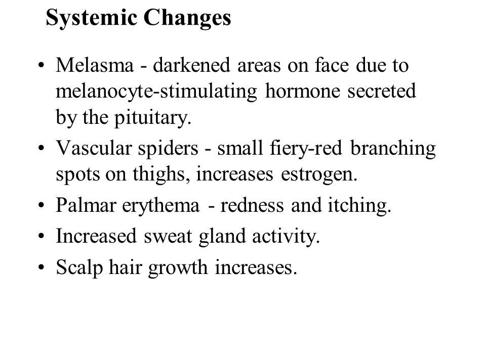 Systemic Changes Melasma - darkened areas on face due to melanocyte-stimulating hormone secreted by the pituitary.