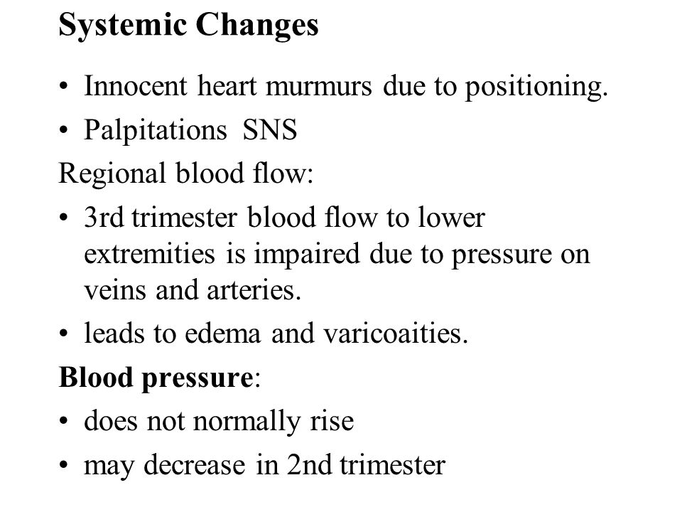 Systemic Changes Innocent heart murmurs due to positioning.
