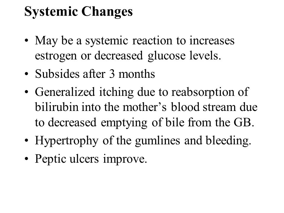 Systemic Changes May be a systemic reaction to increases estrogen or decreased glucose levels. Subsides after 3 months.