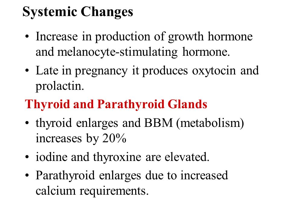 Systemic Changes Increase in production of growth hormone and melanocyte-stimulating hormone. Late in pregnancy it produces oxytocin and prolactin.