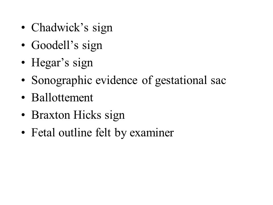 Chadwick's sign Goodell's sign. Hegar's sign. Sonographic evidence of gestational sac. Ballottement.