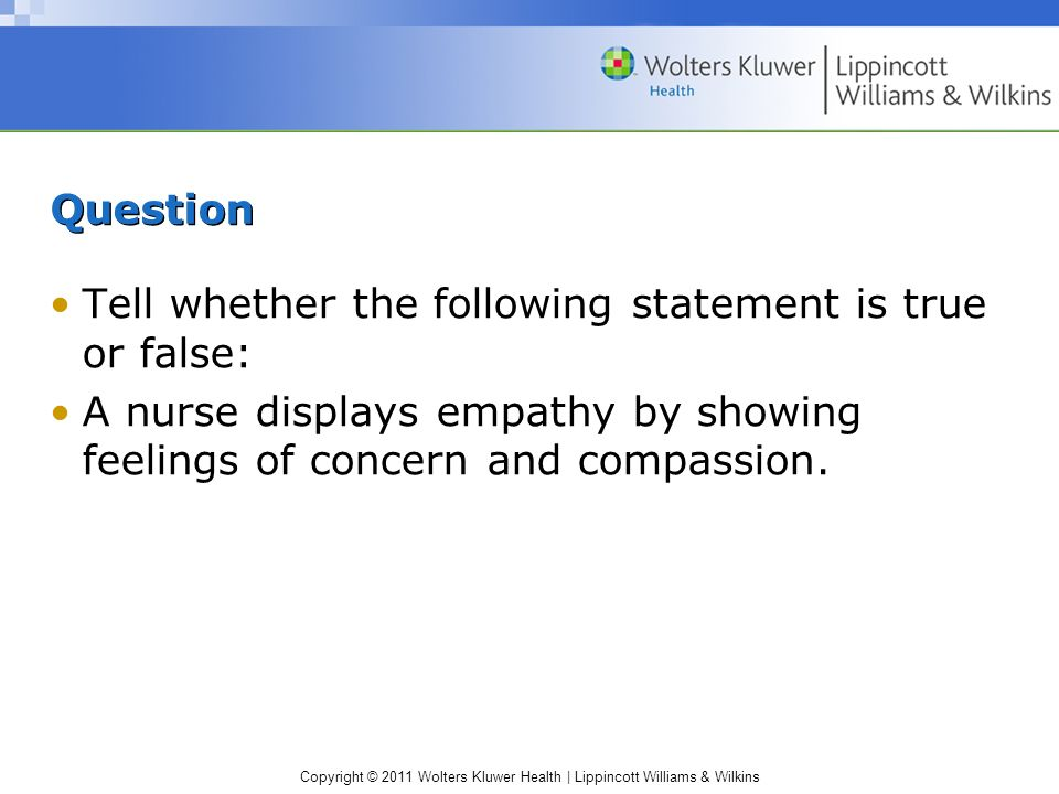 Question Tell whether the following statement is true or false: A nurse displays empathy by showing feelings of concern and compassion.