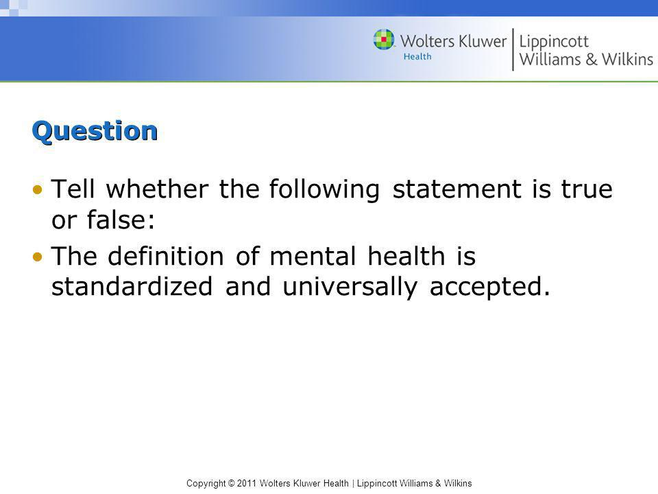 QuestionTell whether the following statement is true or false: The definition of mental health is standardized and universally accepted.