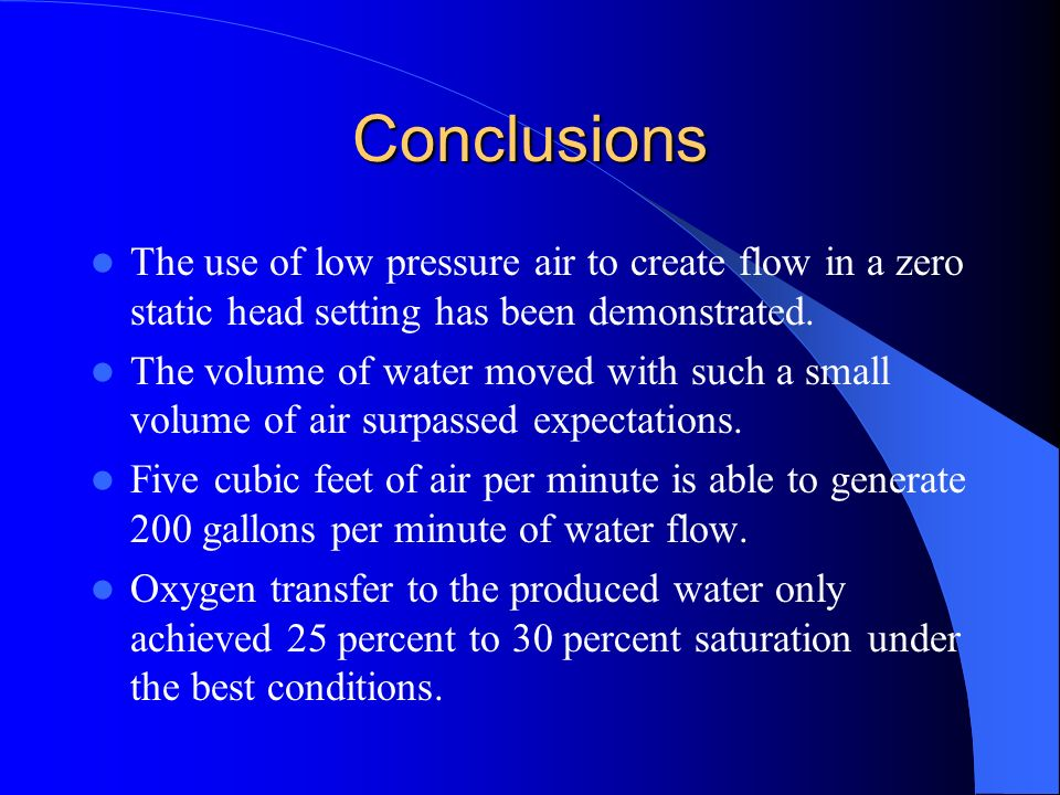 Conclusions The use of low pressure air to create flow in a zero static head setting has been demonstrated.