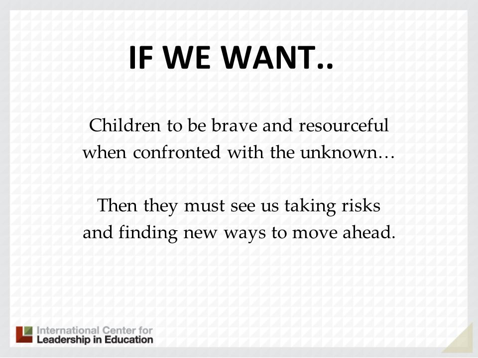 IF WE WANT.. Children to be brave and resourceful