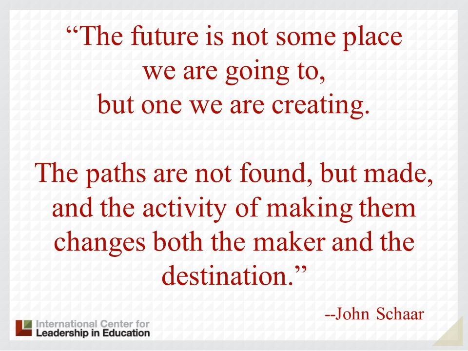The future is not some place we are going to, but one we are creating