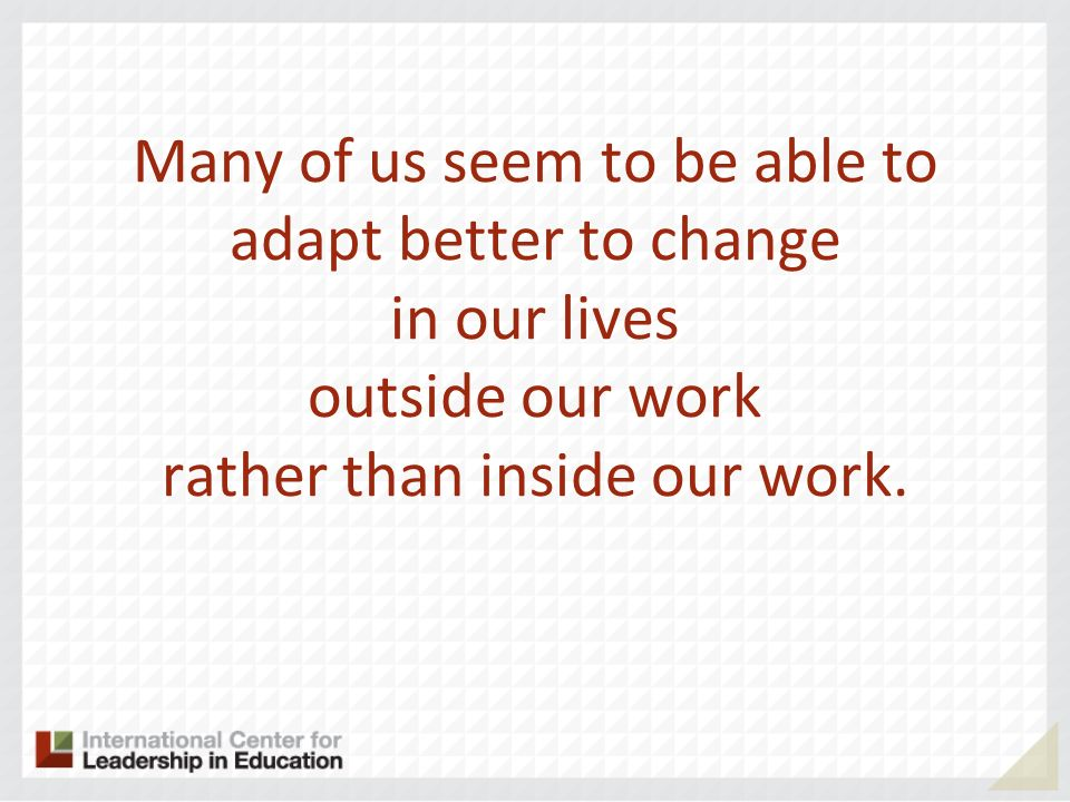 Many of us seem to be able to adapt better to change in our lives outside our work rather than inside our work.