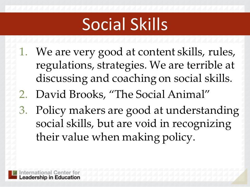 Social Skills We are very good at content skills, rules, regulations, strategies. We are terrible at discussing and coaching on social skills.