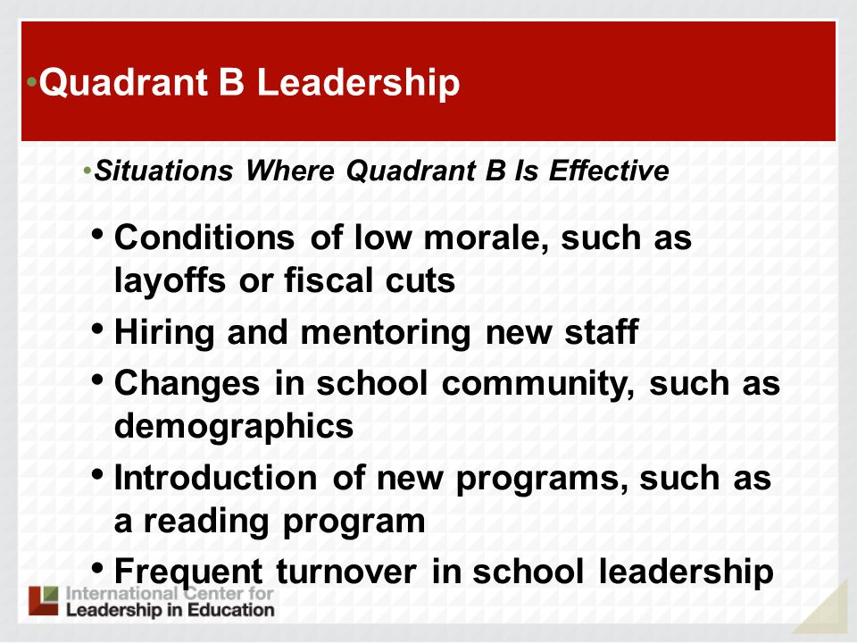 Quadrant B Leadership Situations Where Quadrant B Is Effective. Conditions of low morale, such as layoffs or fiscal cuts.