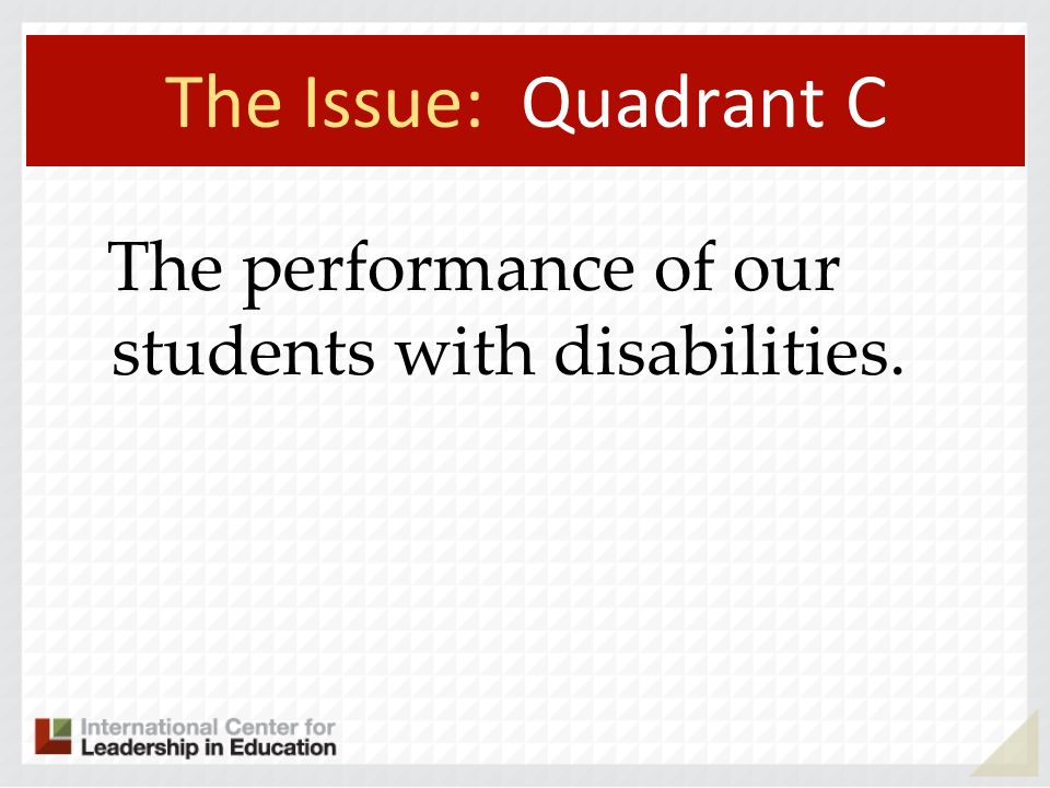 The Issue: Quadrant C The performance of our students with disabilities. 88