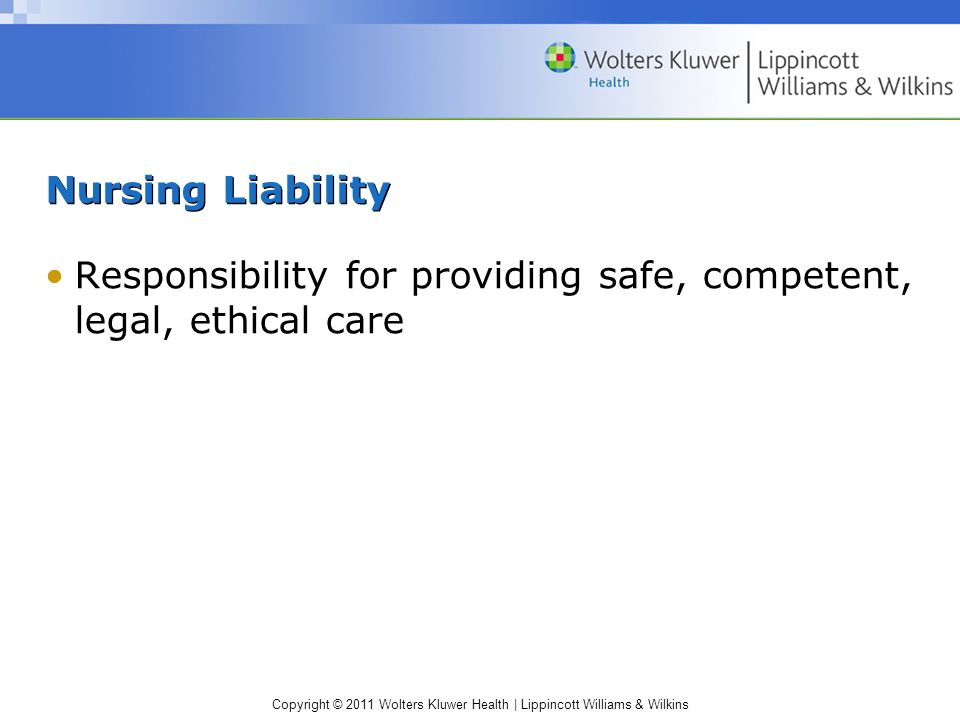 Nursing Liability Responsibility for providing safe, competent, legal, ethical care