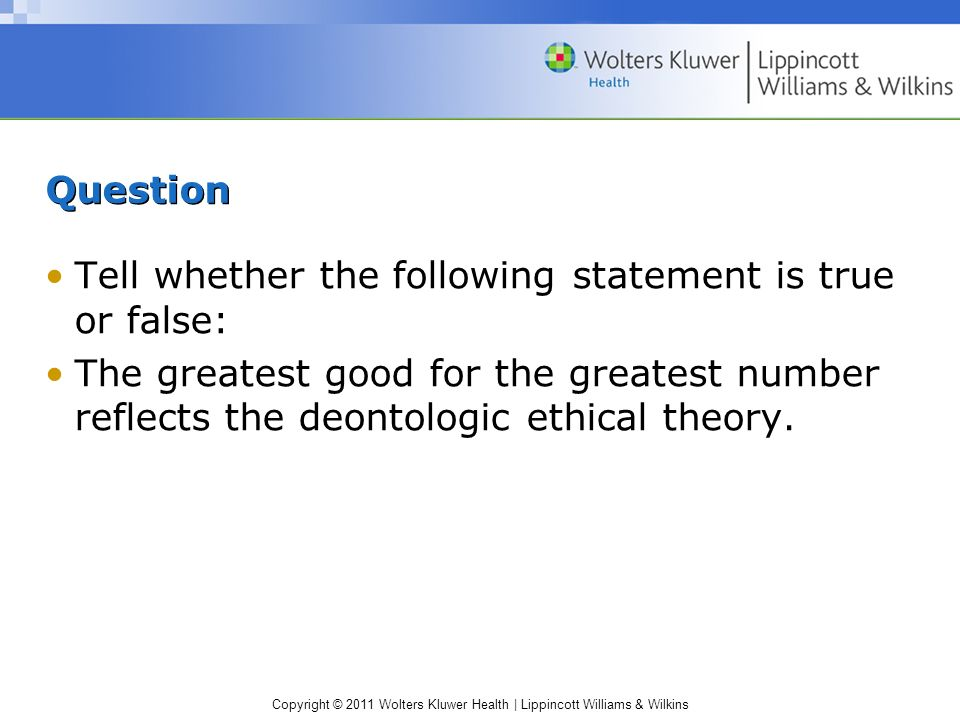 Question Tell whether the following statement is true or false: The greatest good for the greatest number reflects the deontologic ethical theory.