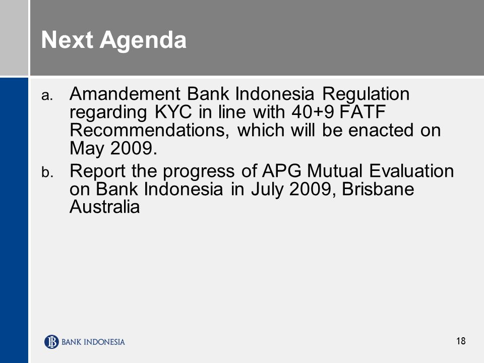 Next Agenda Amandement Bank Indonesia Regulation regarding KYC in line with 40+9 FATF Recommendations, which will be enacted on May 2009.
