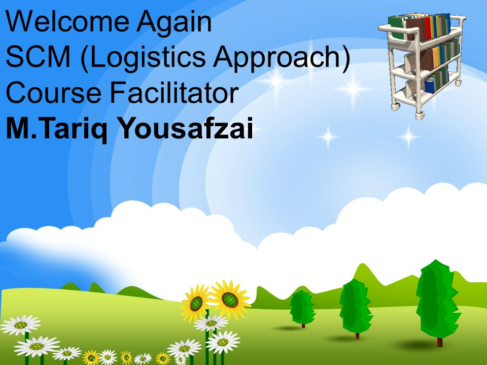 Welcome Again SCM (Logistics Approach) Course Facilitator M.Tariq Yousafzai