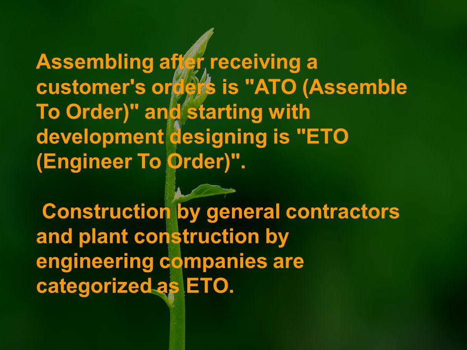 Assembling after receiving a customer s orders is ATO (Assemble To Order) and starting with development designing is ETO (Engineer To Order) .