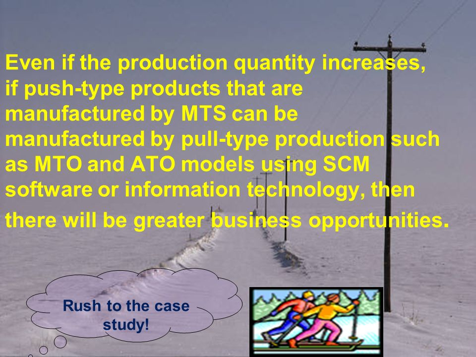 Even if the production quantity increases, if push-type products that are manufactured by MTS can be manufactured by pull-type production such as MTO and ATO models using SCM software or information technology, then there will be greater business opportunities.