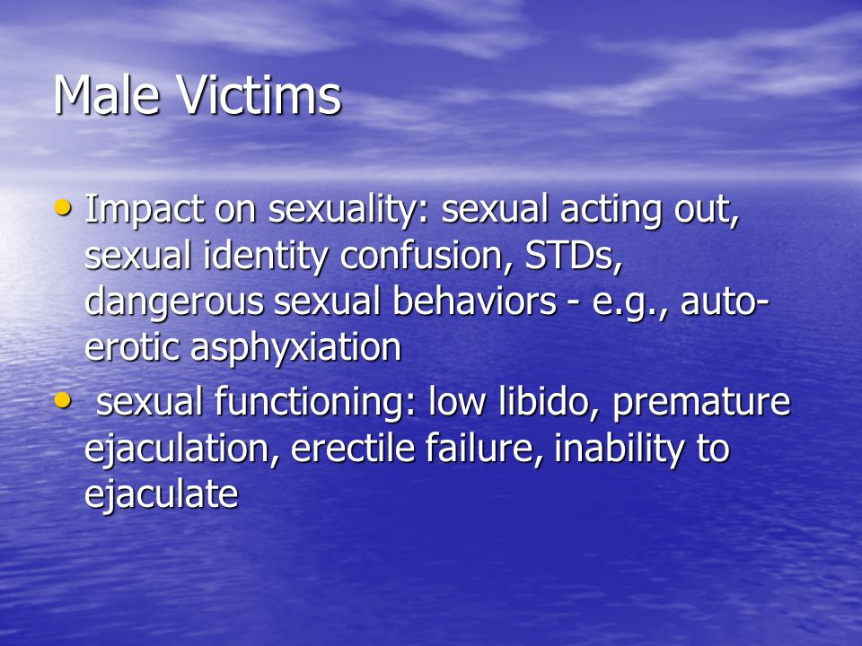 Male VictimsImpact on sexuality: sexual acting out, sexual identity confusion, STDs, dangerous sexual behaviors - e.g., auto-erotic asphyxiation.
