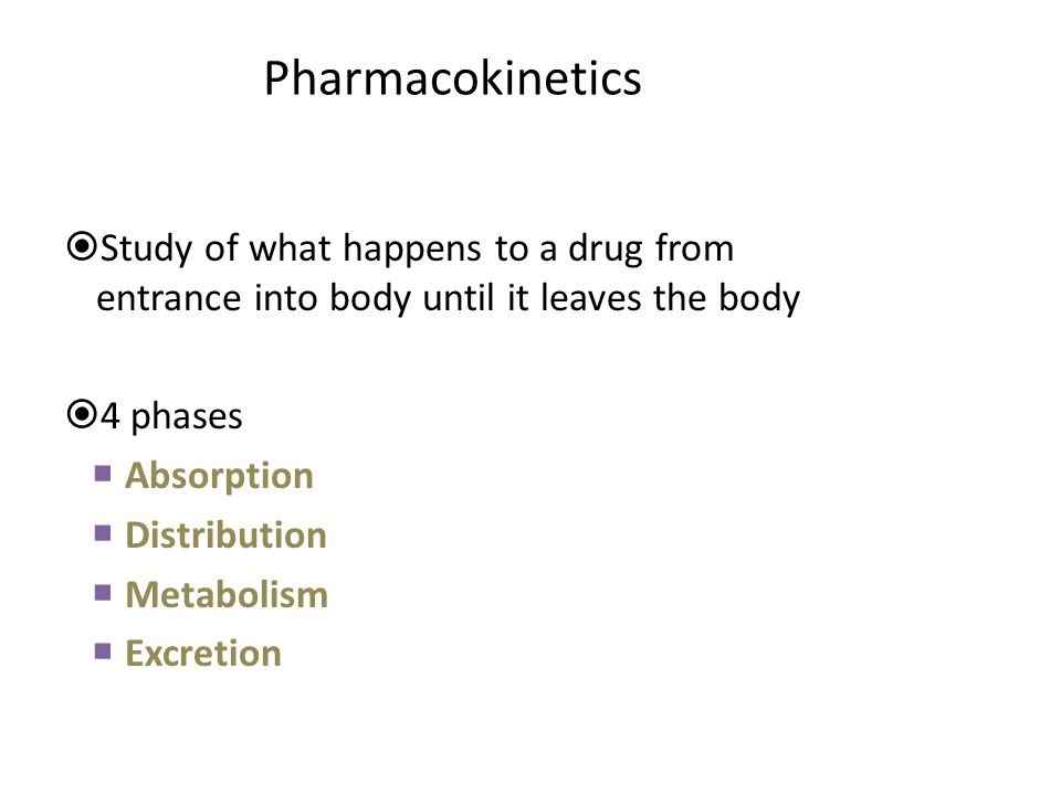 Pharmacokinetics Study of what happens to a drug from entrance into body until it leaves the body. 4 phases.