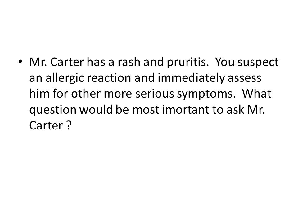Mr. Carter has a rash and pruritis