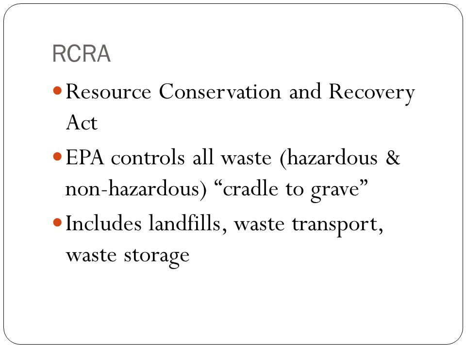 RCRA Resource Conservation and Recovery Act. EPA controls all waste (hazardous & non-hazardous) cradle to grave