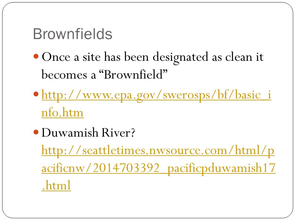 Brownfields Once a site has been designated as clean it becomes a Brownfield http://www.epa.gov/swerosps/bf/basic_i nfo.htm.