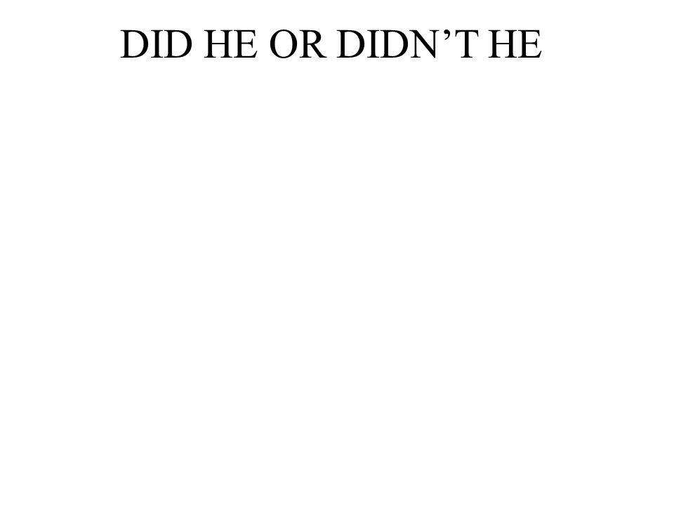 DID HE OR DIDN'T HE