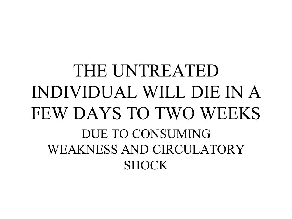 THE UNTREATED INDIVIDUAL WILL DIE IN A FEW DAYS TO TWO WEEKS