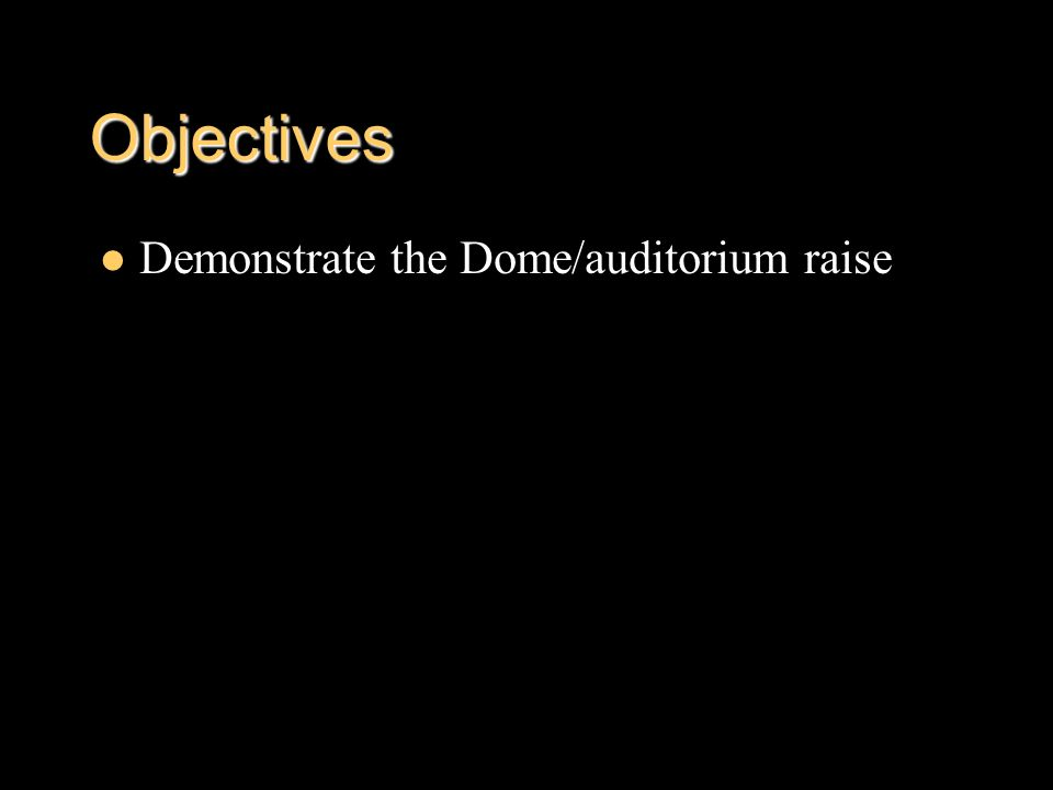 Objectives Demonstrate the Dome/auditorium raise
