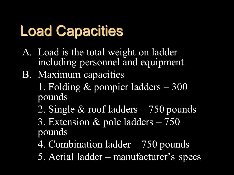 Load Capacities Load is the total weight on ladder including personnel and equipment. Maximum capacities.
