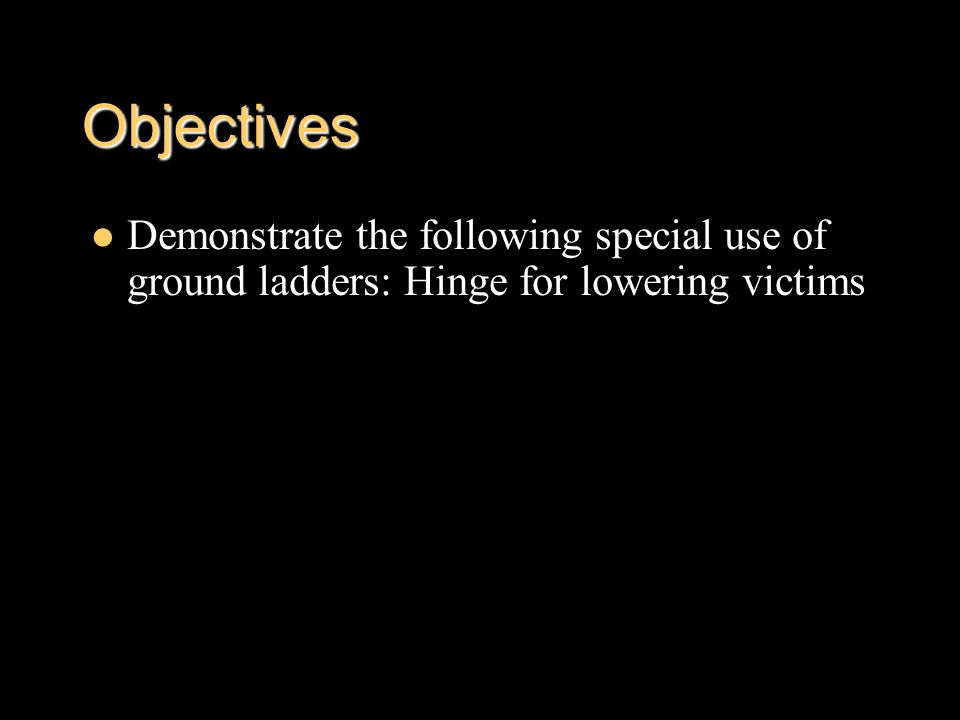 Objectives Demonstrate the following special use of ground ladders: Hinge for lowering victims