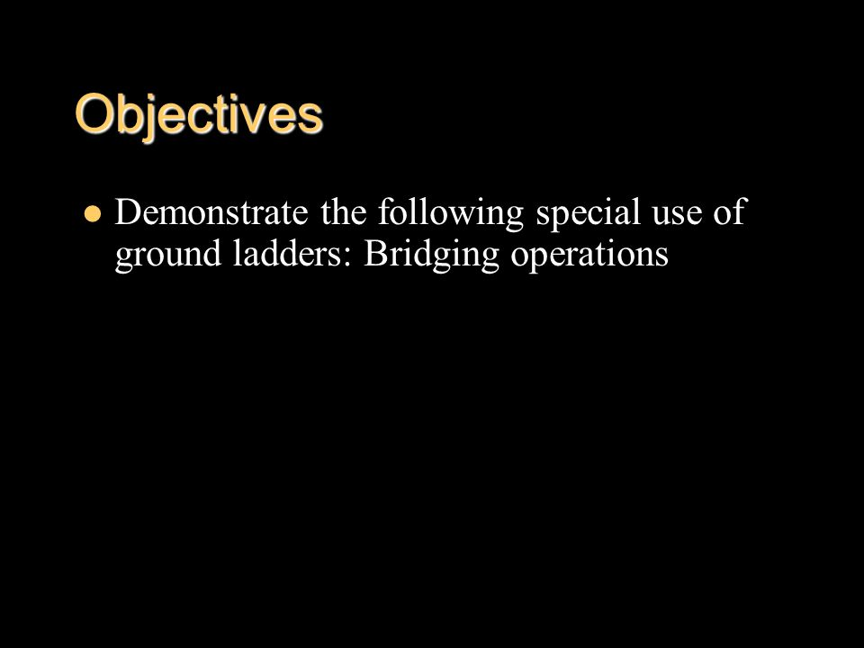 Objectives Demonstrate the following special use of ground ladders: Bridging operations
