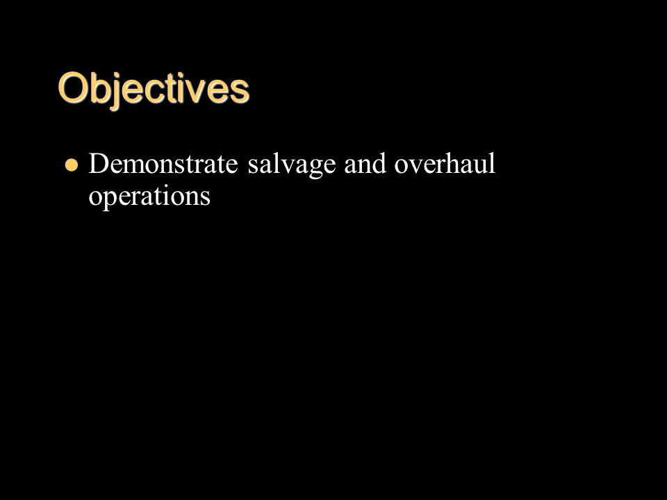 Objectives Demonstrate salvage and overhaul operations