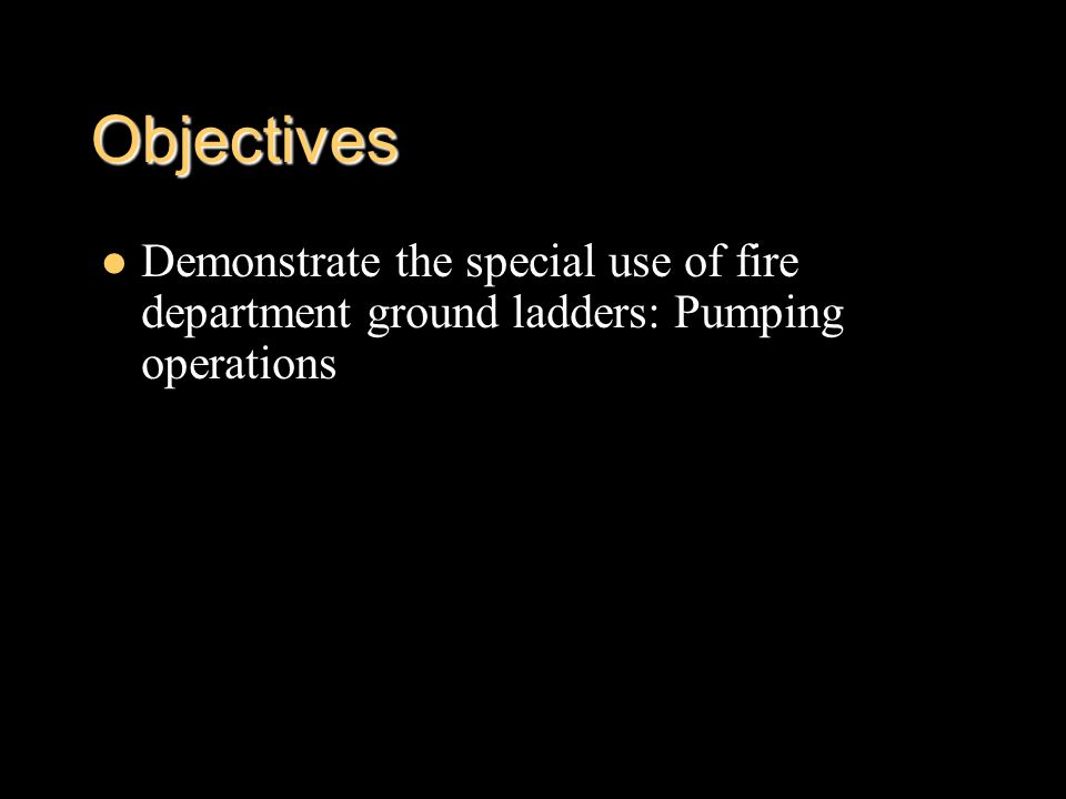 Objectives Demonstrate the special use of fire department ground ladders: Pumping operations