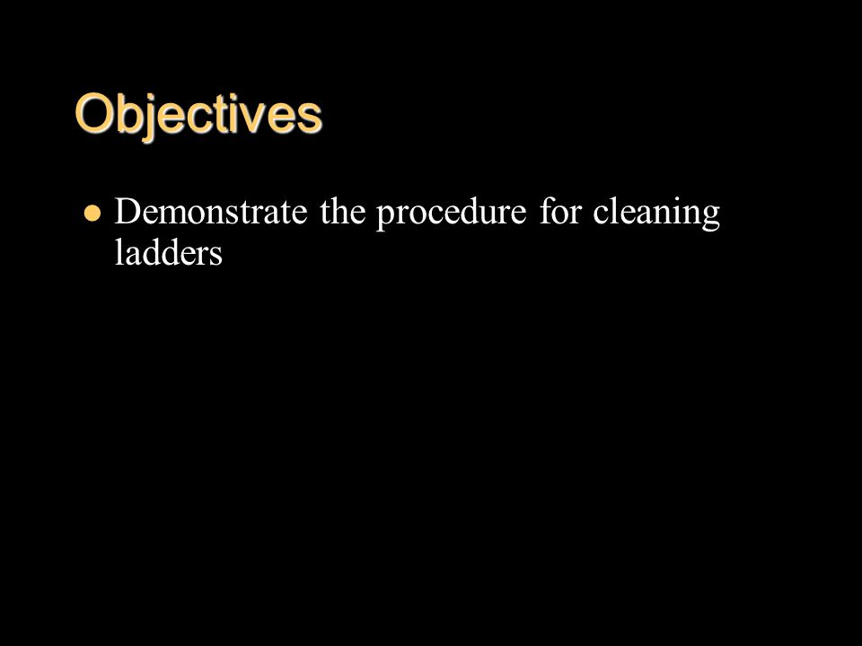 Objectives Demonstrate the procedure for cleaning ladders