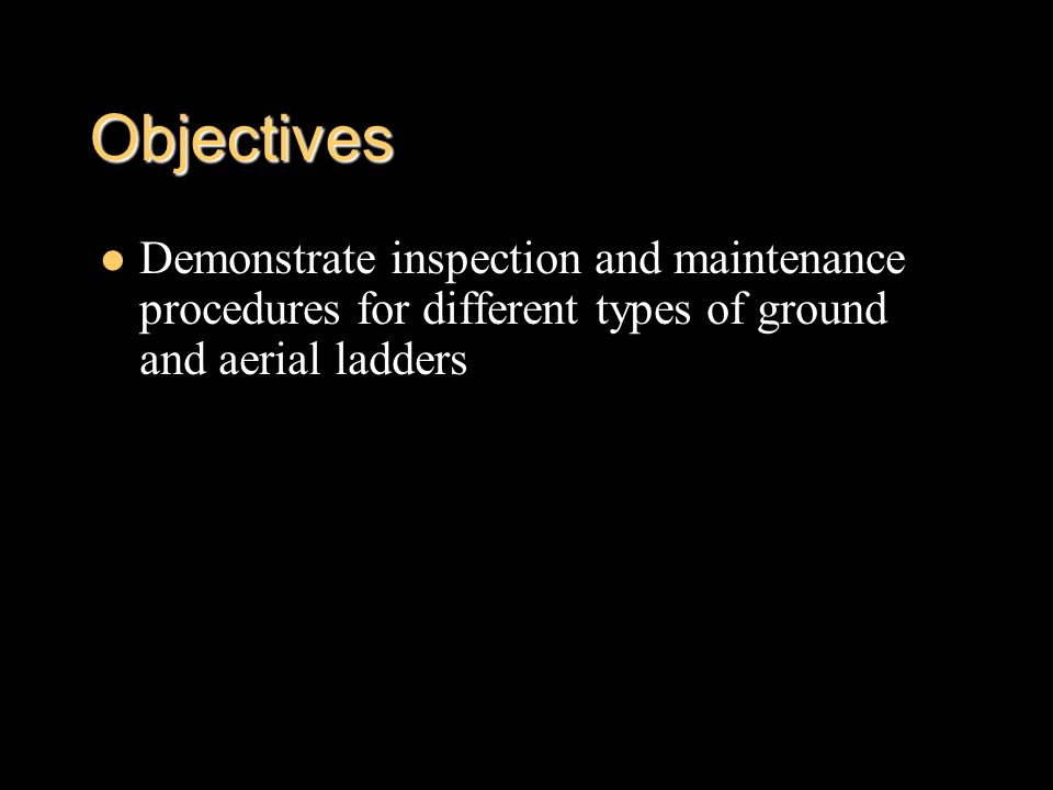 Objectives Demonstrate inspection and maintenance procedures for different types of ground and aerial ladders.