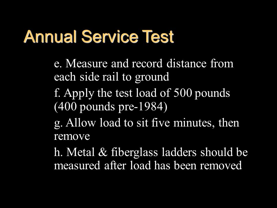 Annual Service Test e. Measure and record distance from each side rail to ground. f. Apply the test load of 500 pounds (400 pounds pre-1984)