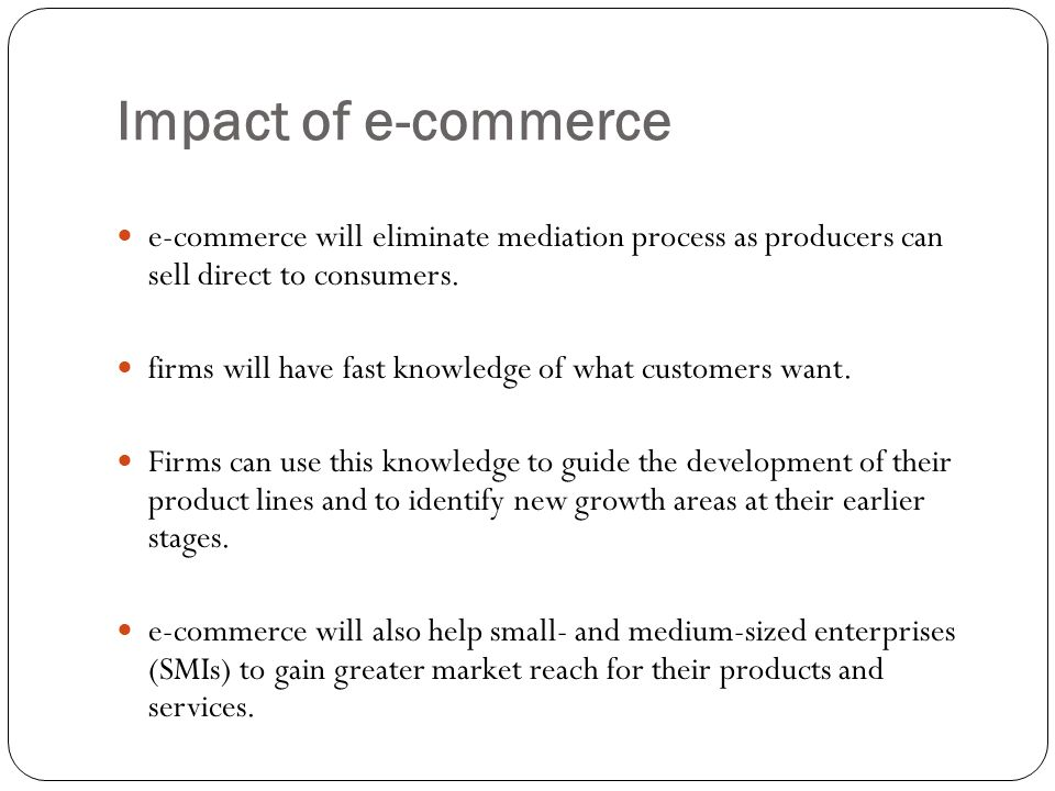 Impact of e-commerce e-commerce will eliminate mediation process as producers can sell direct to consumers.