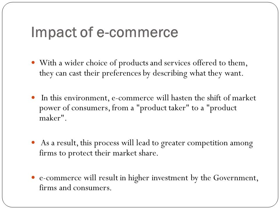 Impact of e-commerce With a wider choice of products and services offered to them, they can cast their preferences by describing what they want.
