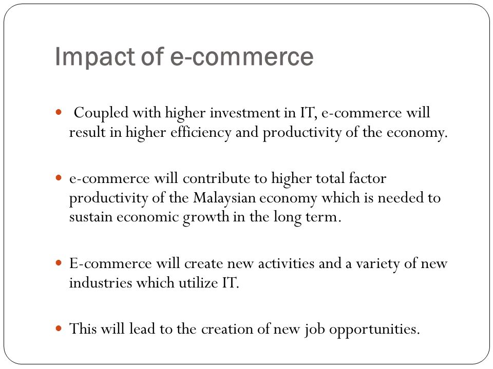 Impact of e-commerce Coupled with higher investment in IT, e-commerce will result in higher efficiency and productivity of the economy.